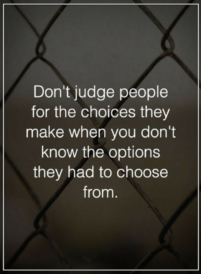 Quotes Don't judge people for the choices they make when you don't know the options they had to choose from.