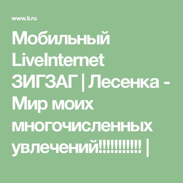 Мобильный LiveInternet ЗИГЗАГ | Лесенка - Мир моих многочисленных увлечений!!!!!!!!!!! |