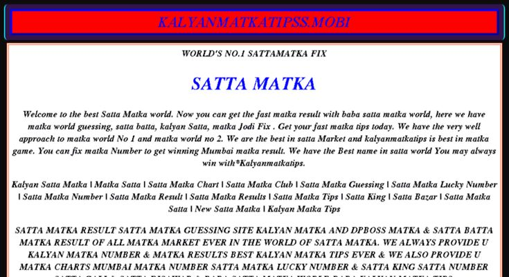 We are the best in satta matka market and kalyan matka tips is best in matka game.  Now you can get the fast matka results about Satta matka world, here we have matka world guessing, satta batta, kalyan Satta, matka Jodi Fix.