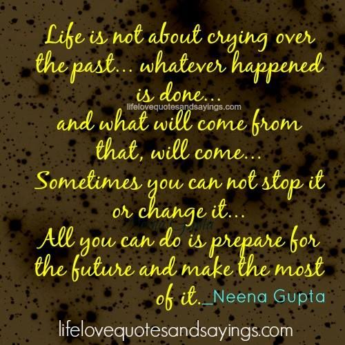 Life is not about crying over the past… whatever happened is done… and what will come from that, will come… Sometimes you can not stop it or change it… all you can do is prepare for the future and make the most of it . ~Neena Gupta