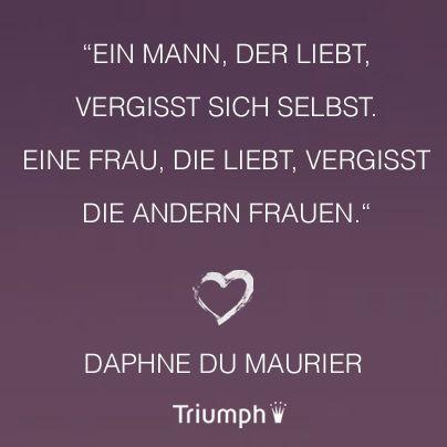 """""""Ein Mann, der liebt, vergisst sich selbst. Eine Frau, die liebt, vergisst die anderen Frauen."""" Daphne du Maurier - www.facebook.com/Triumph.de"""