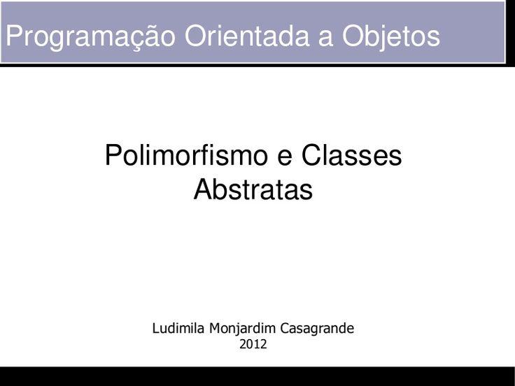 Programação Orientada a Objetos       Polimorfismo e Classes             Abstratas          Ludimila Monjardim Casagrande                      2012
