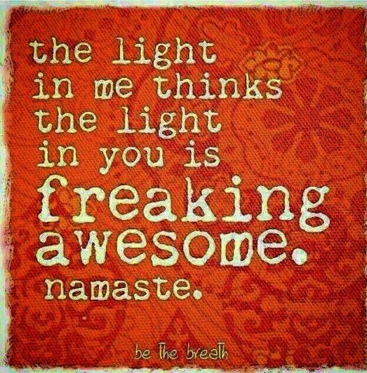 The light in me thinks the light in you is freaking awesome. Namaste