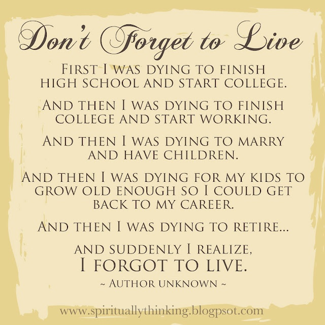 So true.  I will not forget to live!