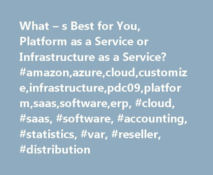 What – s Best for You, Platform as a Service or Infrastructure as a Service? #amazon,azure,cloud,customize,infrastructure,pdc09,platform,saas,software,erp, #cloud, #saas, #software, #accounting, #statistics, #var, #reseller, #distribution http://turkey.nef2.com/what-s-best-for-you-platform-as-a-service-or-infrastructure-as-a-service-amazonazurecloudcustomizeinfrastructurepdc09platformsaassoftwareerp-cloud-saas-software-accounting-stat/  # What s Best for You, Platform as a Service or…