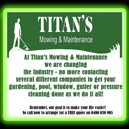 At Titan's Mowing & Maintenance we are changing the industry - no more contacting several different companies to get your gardening, pool, window, gutter or pressure cleaning done as we do it all!