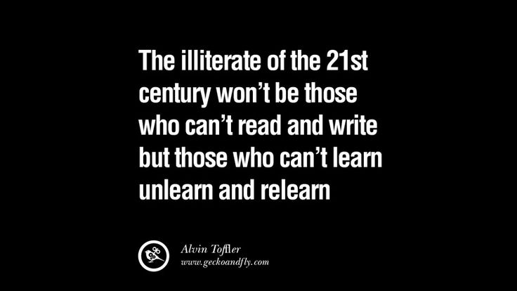 The illiterate of the 21st century won't be those who can't read & write but those who can't learn unlearn & relearn – Alvin Toffler 21 Famous Quotes on Education, School and Knowledge