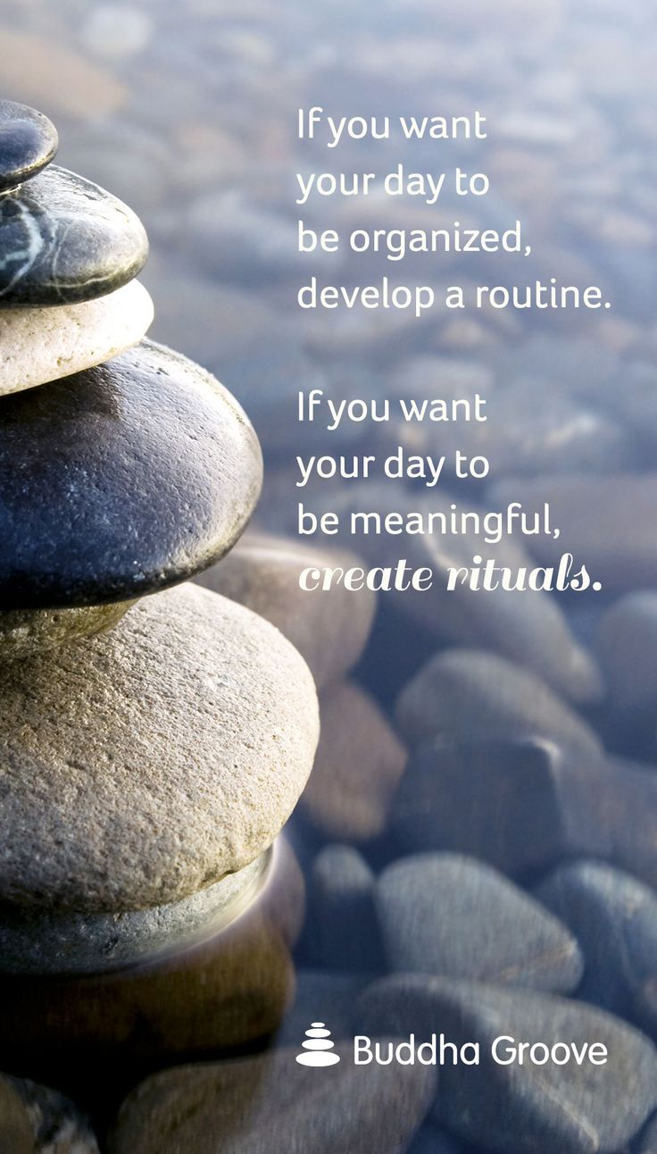 Routines help us take care of daily to-dos. Rituals help us take care of ourselves.
