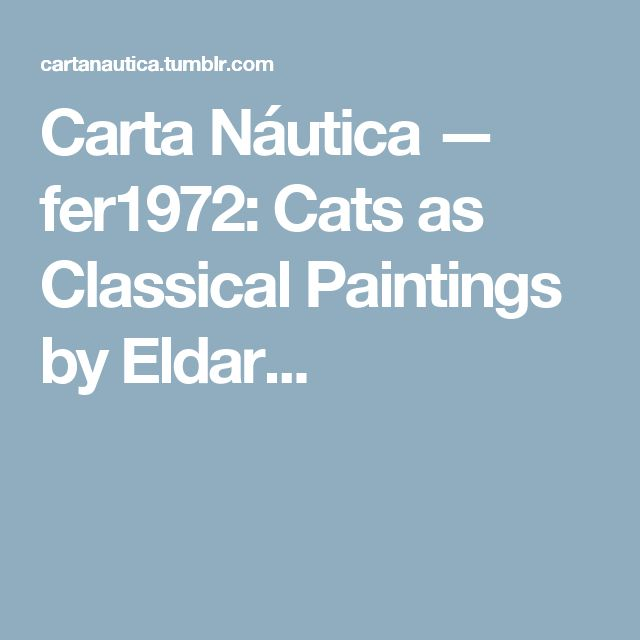 Carta Náutica — fer1972:   Cats as Classical Paintings by Eldar...