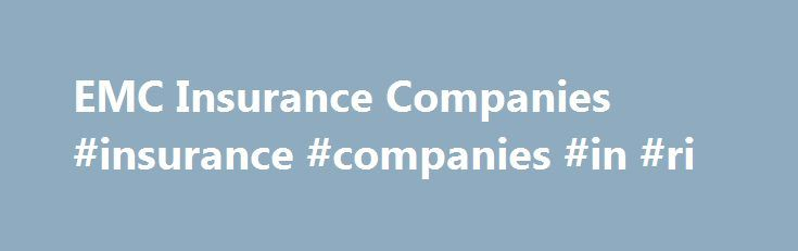 EMC Insurance Companies #insurance #companies #in #ri http://illinois.remmont.com/emc-insurance-companies-insurance-companies-in-ri/  # Business Insurance Personal Insurance Life Insurance Reinsurance Loss Control Careers At EMC, we know our customers are choosing more than a product or service they re choosing our people as well. We recognize that our team members are a major factor in our competitive advantage over other companies. EMC strives to hire and retain the best people by…