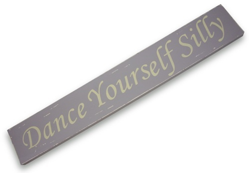 Dance yourself silly....don't we always.  Wooden sign...bril