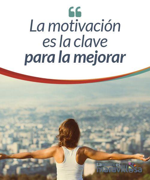 La motivación es la clave para la mejorar  La motivación es la clave para entender por qué los seres humanos nos mantenemos tenaces persiguiendo ciertos logros que no dan ningún fruto a corto plazo. Es la condición necesaria para llegar a lograr nuestras metas, para mejorarnos.