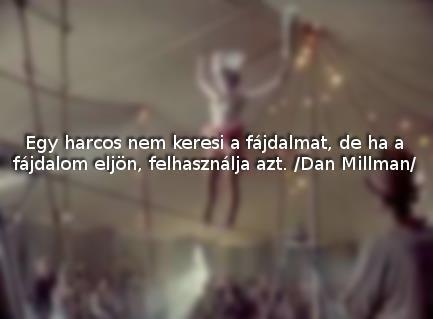 """""""Egy harcos nem keresi a fájdalmat, de ha a fájdalom eljön, felhasználja azt."""" Dan Millman"""