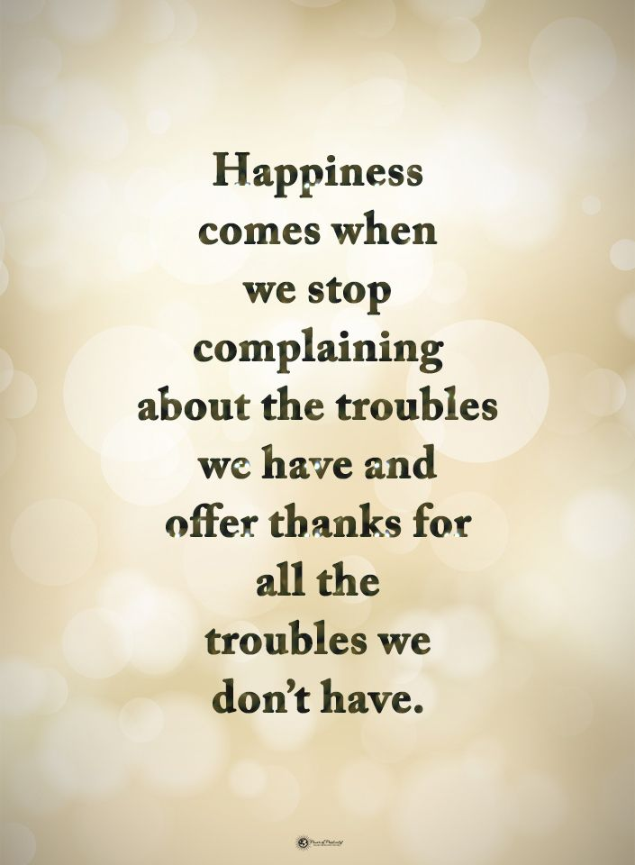 Happiness comes when we stop complaining about the troubles we have and offer thanks for all the troubles we don't have.  #powerofpositivity #positivewords  #positivethinking #inspirationalquote #motivationalquotes #quotes #life #love #hope #faith #respect #happiness #complain #troubles #struggles #thanks #grateful #thankful