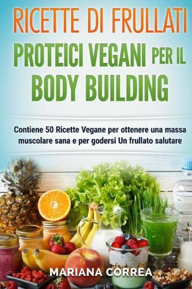 RICETTE DI FRULLATI PROTEICI VEGANI PER Il BODYBUILDING: Contiene 50 Ricette Vegane per ottenere una