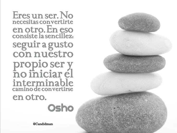 """""""Eres un ser. No necesitas convertirte en otro. En eso consiste la #Sencillez: seguir a gusto con nuestro propio ser y no iniciar el interminable camino de convertirse en otro"""". #Osho #Citas #Frases @candidman"""