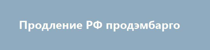 Продление РФ продэмбарго http://krok-forex.ru/news/?adv_id=7364  Продление продовольственного эмбарго со стороны России до конца 2017 года не меняют сложившейся ситуации во взаимодействии страны с мировым рынками.   Такое мнение выразил журналистам экс-министр финансов, глава Центра стратегических разработок (ЦСР) Алексей Кудрин.   Решения, которые были приняты, формируют позицию статус-кво. В целом они не меняют ситуацию, которая сложилась, - сказал Кудрин, отвечая на вопрос о влиянии…