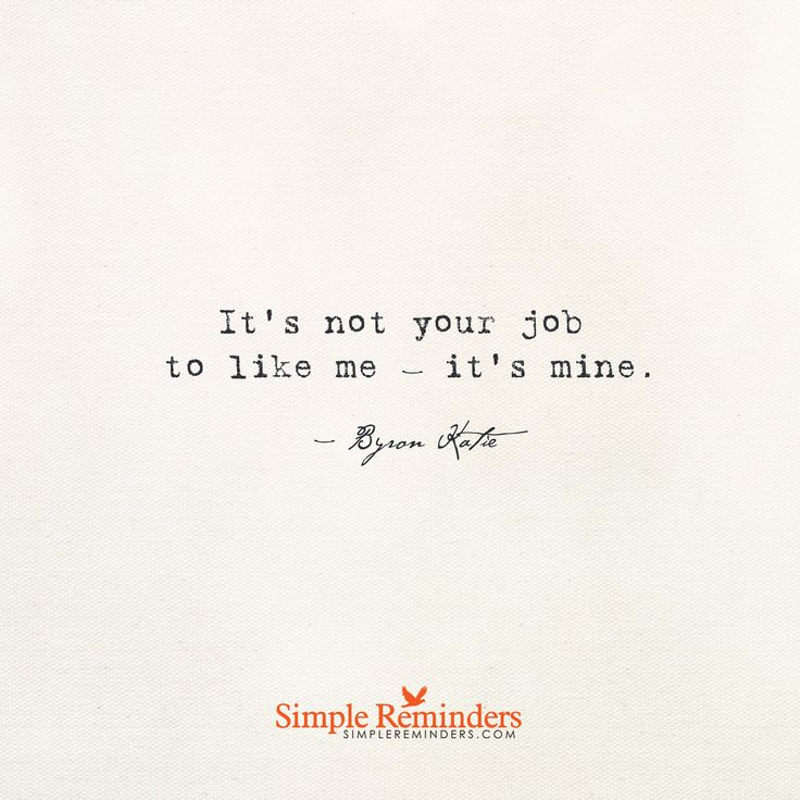 It's not your job to like me it's mine. — Byron Katie