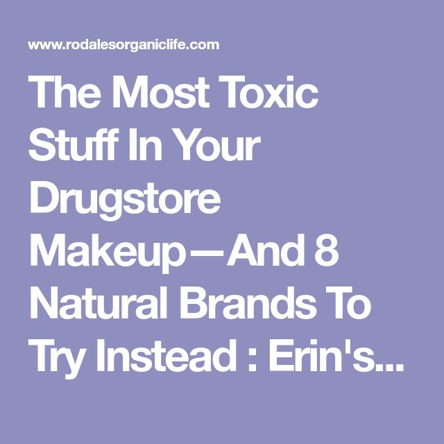 The Most Toxic Stuff In Your Drugstore Makeup—And 8 Natural Brands To Try Instead : Erin's Faces   Rodale's Organic Life