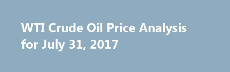 WTI Crude Oil Price Analysis for July 31, 2017 http://betiforexcom.livejournal.com/27055819.html  WTI crude oil could be due for a break of this area of interest at the top of the descending channel on the 4-hour chart and the resistance of the rising...The post WTI Crude Oil Price Analysis for July 31, 2017 appeared first ...The post WTI Crude Oil Price Analysis for July 31, 2017 appeared first on Forex news forex trade. http://forex.wine/wti-bcrude-oilb-price-analysis-for-july-31-2017/