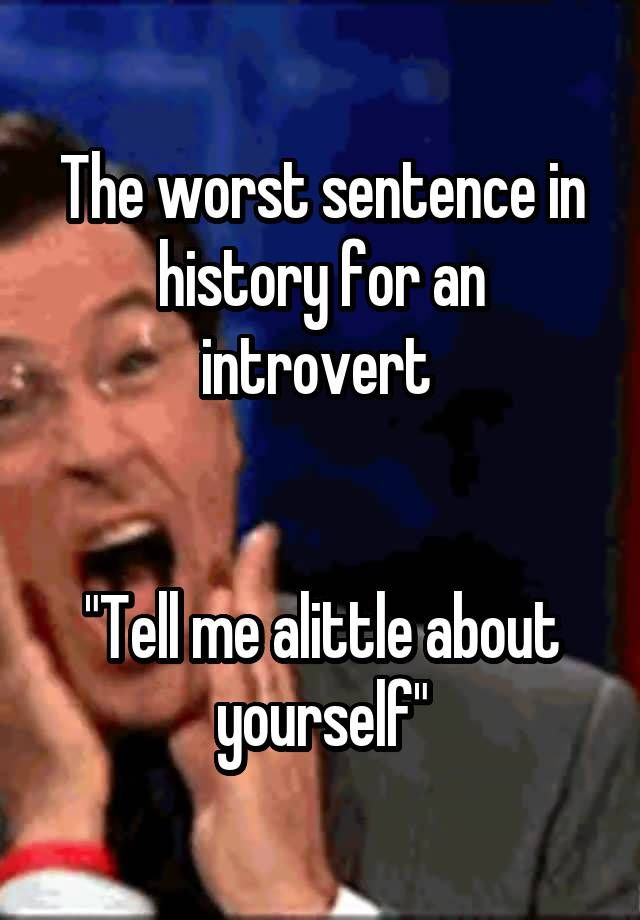 """The worst sentence in history for an introvert """"Tell me alittle about yourself"""""""