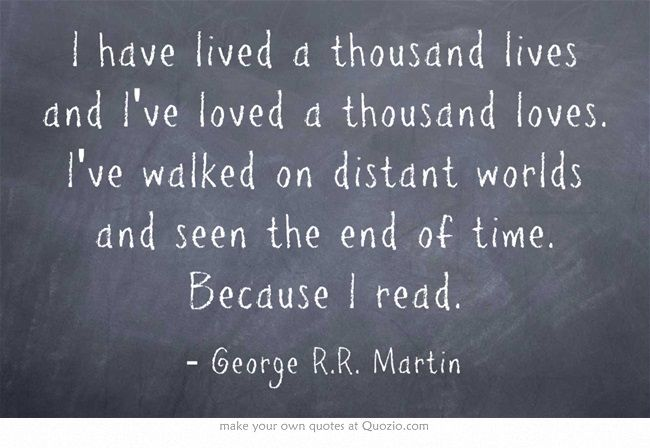 I have lived a thousand lives and I've loved a thousand loves. I've walked on distant worlds and seen the end of time. Because I read. - George RR Martin #quotes #books