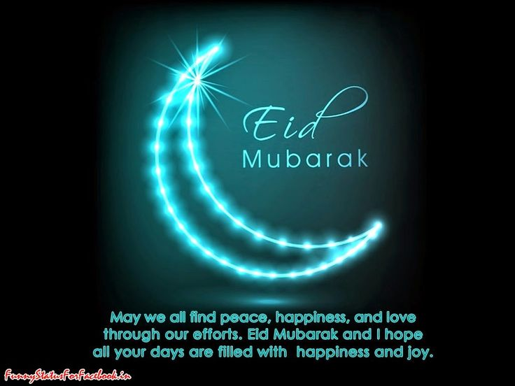 May we all find peace, happiness, and love through our efforts. Eid Mubarak and I hope all your days are filled with happiness and joy...!!! Eid Mubarak...!!! By Funnystatusforfacebook.in