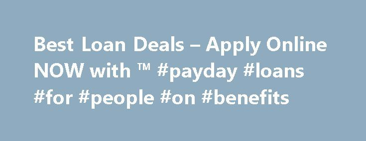 Best Loan Deals – Apply Online NOW with ™ #payday #loans #for #people #on #benefits http://loans.remmont.com/best-loan-deals-apply-online-now-with-payday-loans-for-people-on-benefits/  #best loan deals # Best Loan Deals To locate the best loan deals is certainly relatively similar to getting excellent fees on other kinds of lending products including bank card, home finance loan, or maybe car finance. A good financial loan is usually directly proportional to a good credit score in addition…