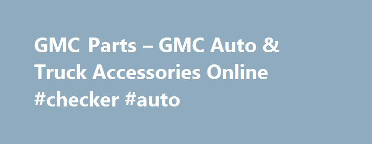 GMC Parts – GMC Auto & Truck Accessories Online #checker #auto http://sweden.remmont.com/gmc-parts-gmc-auto-truck-accessories-online-checker-auto/  #gmc auto parts # GMC Parts and Accessories GMC: The Blue-Blooded American Workhorses Trucks have played significant roles since the beginning of the automotive revolution. They provided their services to different utilitarian activities like farming, construction, transportation, and manufacturing. But as years progressed, trucks were developed…