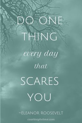 Weekly Inspiration - Do One Thing Every Day That Scares You - Eleanor Roosevelt - Inspo for Fear, Bravery, Confronting Issues, Moving Forward, Winning