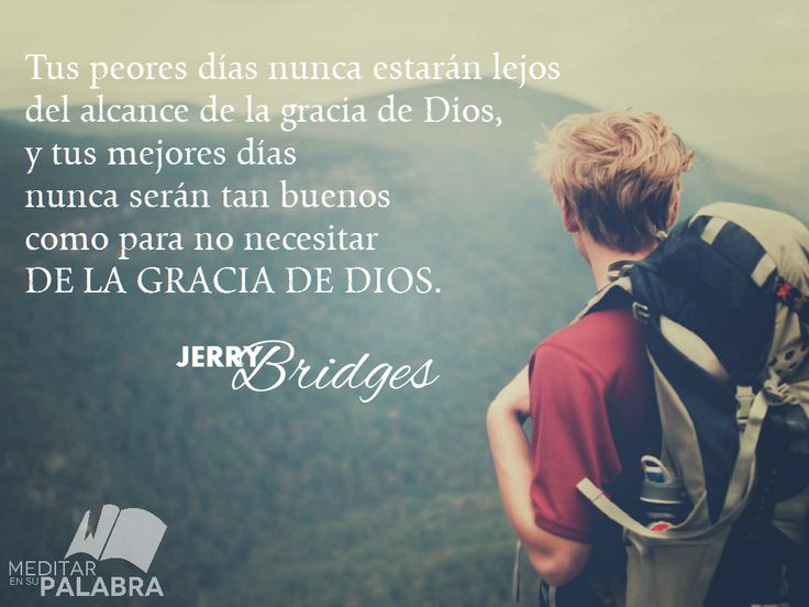 """""""Tus peores días nunca estarán lejos del alcance de la gracia de Dios, y tus mejores días nunca serán tan buenos como para no necesitar de la gracia de Dios"""". ~ Jerry Bridges"""