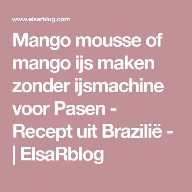 Mango mousse of mango ijs maken zonder ijsmachine voor Pasen - Recept uit Brazilië - | ElsaRblog