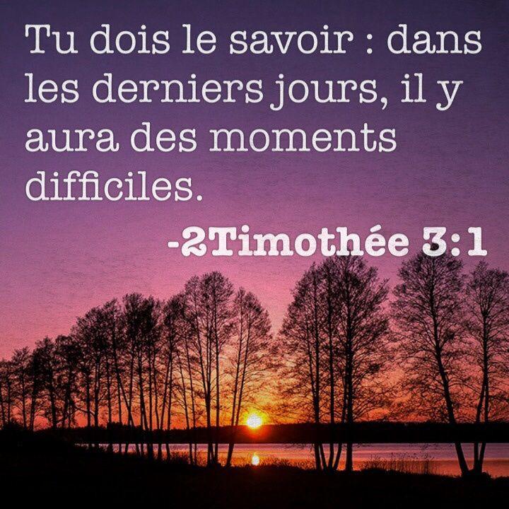 2 Timothée3:1 Sache que, dans les derniers jours, il y aura des temps difficiles. 2Car les hommes seront égoïstes, amis de l'argent, fanfarons, hautains, blasphémateurs, rebelles à leurs parents, ingrats, irréligieux 3 insensibles, déloyaux, calomniateurs, intempérants, cruels, ennemis des gens de bien 4traîtres, emportés, enflés d'orgueil, aimant le plaisir plus que Dieu 5ayant l'apparence de la piété, mais reniant ce qui en fait la force. Eloigne-toi de ces hommes-là