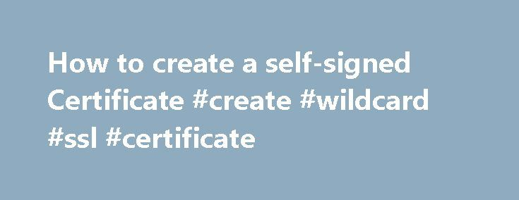 How to create a self-signed Certificate #create #wildcard #ssl #certificate http://claim.nef2.com/how-to-create-a-self-signed-certificate-create-wildcard-ssl-certificate/  #How to create a self-signed SSL Certificate. The following is an extremely simplified view of how SSL is implemented and what part the certificate plays in the entire process. Normal web traffic is sent unencrypted over the Internet. That is, anyone with access to the right tools can snoop all of that traffic. Obviously…