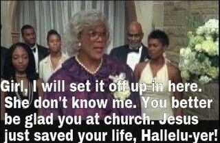 Madea!!! My favorite Madea quote EVER!!!!!!!