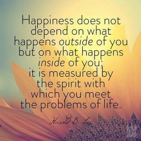 Happiness depends on what happens inside of you. It is measured by the spirit with which you meet the problems of life.