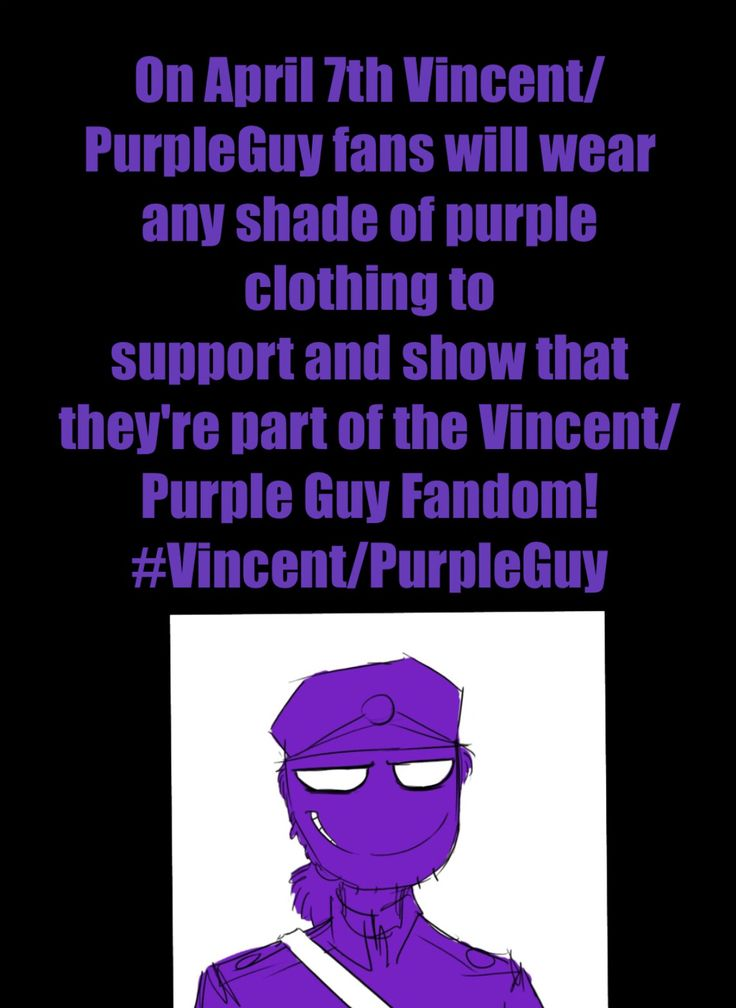 Hey Guys, Thought it would be cool to give Vincent/PurpleGuy some Fandom Love... Yes, he did kill those 5 children but he's not that bad... So on April 7th wear any shade of purple clothing to show/support that your in Vincent/PurpleGuy's Fandom!!! :D Just thought it would be cool, you don't have to participate... But I'm going to! :3 -Mangled----Peeps are giving me love!!