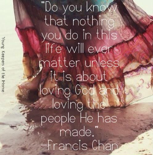 """Do you know that nothing you do in this life will ever matter unless it is about loving God and loving the people He has made."" -Francis Chan"