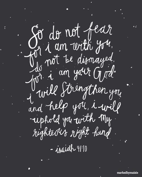 When I was a little girl, I would often get frightened at night and read this verse. That was absolutely the greatest cure for my fear and continues to be such a comfort to me. The God of the universe will be with me, uphold me, and strengthen me. Wow! How could that not fix everything?