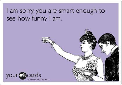 I am sorry you are smart enough to see how funny I am.: Sooo True, Hi Lari, My Life, So True, Ha Lari, Life 3