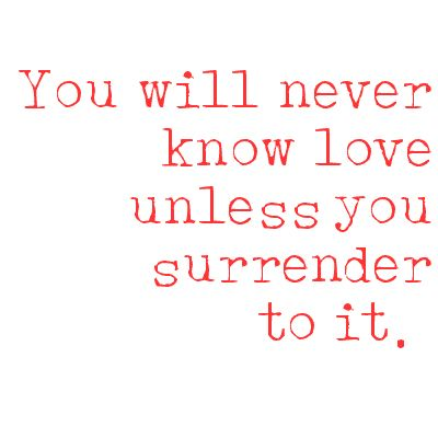 Fools Rush In. You will never know love unless you surrender to it