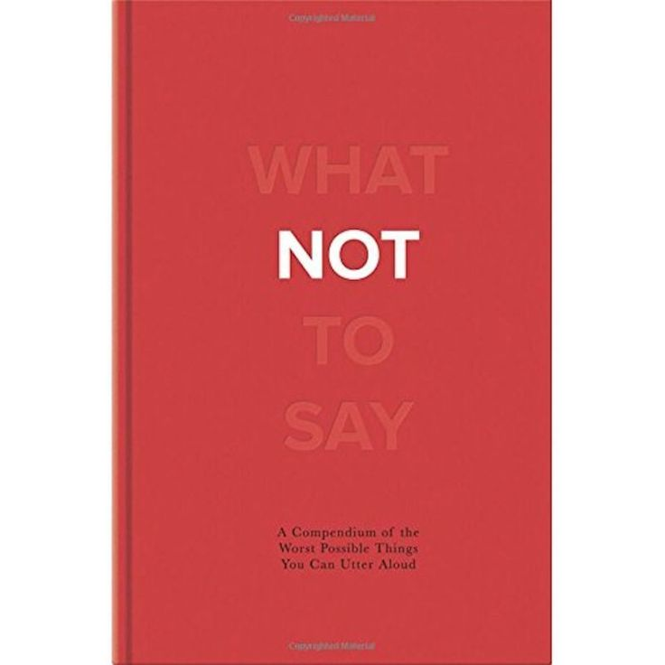 What Not To Say Book. We all know someone who says the wrong things…or maybe just doesn't think at all before opening their mouth?!Well this little book covers all the things you should never, ever say