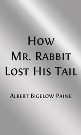 How Mr Rabbit Lost His Tail (Illustrated Edition) ebook by Albert Bigelow Paine