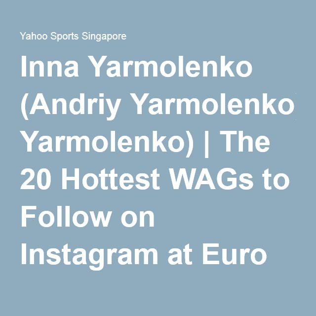 Inna Yarmolenko (Andriy Yarmolenko) | The 20 Hottest WAGs to Follow on Instagram at Euro 2016 - Yahoo Sports Singapore