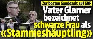 echte Schweizer-Schweine: Vater Glarner bezeichnet schwarze Frau als «Stammeshäuptling»