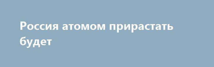 Россия атомом прирастать будет http://rusdozor.ru/2017/06/27/rossiya-atomom-prirastat-budet/  Фото: www.globallookpress.com «Страна-бензоколонка» решительно становится атомно-технологической кладовой мира Нефтегазовая ориентация российского экспорта усилиями либероидных экономистов гайдаровско-кудринско-соросовской ориентации, а также их подголосков в соответствующей прессе стала восприниматься как несчастье. Сойти с нефтяной иглы! — призывали нас пропагандисты этого направления. И появился…