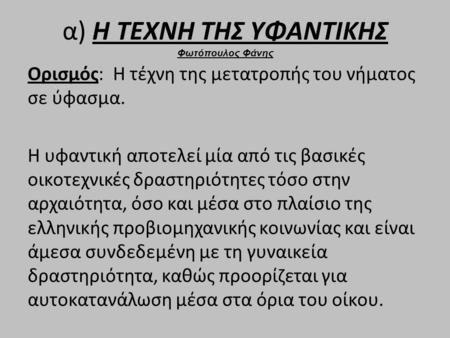 Α) Η ΤΕΧΝΗ ΤΗΣ ΥΦΑΝΤΙΚΗΣ Φωτόπουλος Φάνης Ορισμός: Η τέχνη της μετατροπής του νήματος σε ύφασμα. Η υφαντική αποτελεί μία από τις βασικές οικοτεχνικές δραστηριότητες.