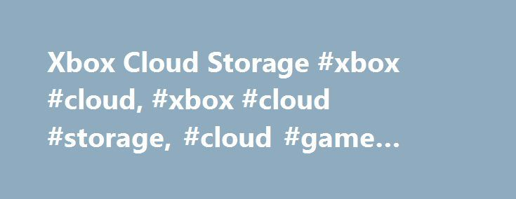 Xbox Cloud Storage #xbox #cloud, #xbox #cloud #storage, #cloud #game #saves http://malaysia.nef2.com/xbox-cloud-storage-xbox-cloud-xbox-cloud-storage-cloud-game-saves/  # Store your saved games in the cloud Play a saved game on multiple consoles If you have more than one Xbox 360 console or you want to play games at a friend's house, you can store your saved games in the cloud (on our Xbox Live servers). Because your saved game is stored in the cloud, you can continue playing a game on a…