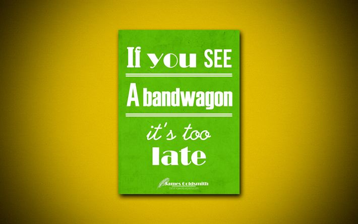 If you see a bandwagon its too late, 4k, business quotes, James Goldsmith, motivation, inspiration