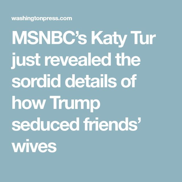 MSNBC's Katy Tur just revealed the sordid details of how Trump seduced friends' wives